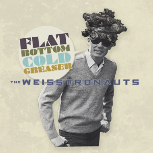 THE WEISSTRONAUTS - Flat Bottom Cold Greaser
